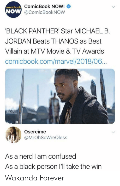 Confused, Michael B. Jordan, and Mtv: ComicBook Now!  W @comicBookNOW  comicbook  NOW  BLACK PANTHER' Star MICHAEL B  JORDAN Beats THANOS as Best  Villain at MTV Movie & TV Awards  comicbook.com/marvel/2018/06  MEMEOLOGY  Osereime  @MrOhSoWreQless  As a nerd l am confused  As a black person l'll take the win Wakanda Forever