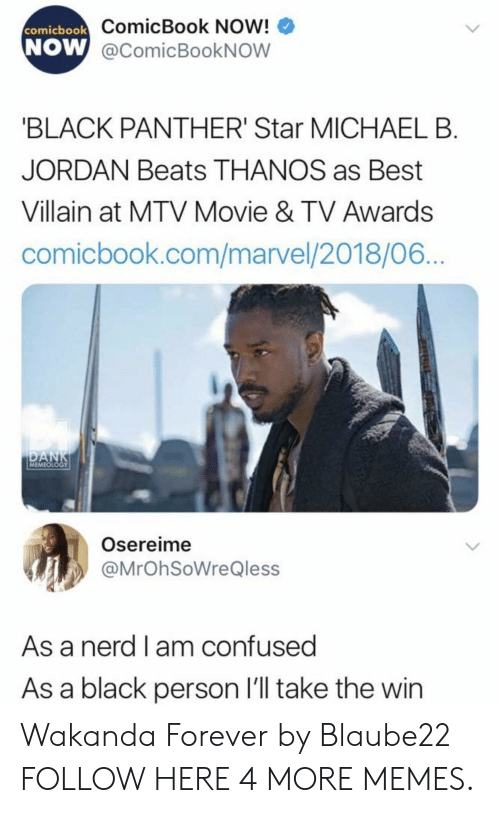 Confused, Dank, and Memes: ComicBook Now!  W @comicBookNOW  comicbook  NOW  BLACK PANTHER' Star MICHAEL B  JORDAN Beats THANOS as Best  Villain at MTV Movie & TV Awards  comicbook.com/marvel/2018/06  MEMEOLOGY  Osereime  @MrOhSoWreQless  As a nerd l am confused  As a black person l'll take the win Wakanda Forever by Blaube22 FOLLOW HERE 4 MORE MEMES.