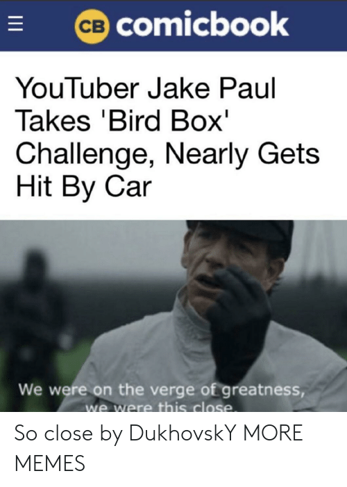 This Close: comicbook  YouTuber Jake Paul  Takes 'Bird Box'  Challenge, Nearly Gets  Hit By Car  We were on the verge of greatness  we were this close So close by DukhovskY MORE MEMES