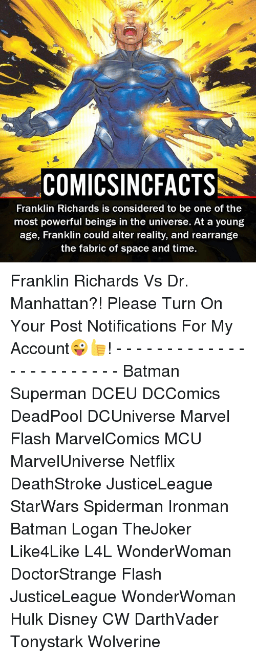 Franklinator: COMICSINCFACTS  Franklin Richards is considered to be one of the  most powerful beings in the universe. At a young  age, Franklin could alter reality, and rearrange  the fabric of space and time. Franklin Richards Vs Dr. Manhattan?! Please Turn On Your Post Notifications For My Account😜👍! - - - - - - - - - - - - - - - - - - - - - - - - Batman Superman DCEU DCComics DeadPool DCUniverse Marvel Flash MarvelComics MCU MarvelUniverse Netflix DeathStroke JusticeLeague StarWars Spiderman Ironman Batman Logan TheJoker Like4Like L4L WonderWoman DoctorStrange Flash JusticeLeague WonderWoman Hulk Disney CW DarthVader Tonystark Wolverine