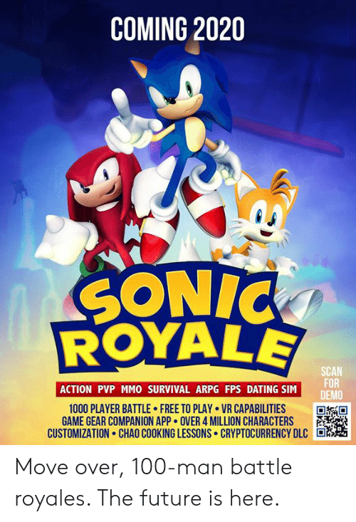 Anaconda, Dank, and Dating: COMING 2020  SONIC  SCAN  FOR  DEMO  ACTION PVP MMO SURVIVAL ARPG FPS DATING SIM  1000 PLAYER BATTLE FREE TO PLAY VR CAPABILITIES  GAME GEAR COMPANION APP OVER 4 MILLION CHARACTERS  CUSTOMIZATION. CHAO COOKING LESSONS. CRYPTOCURRENCY DLC Move over, 100-man battle royales. The future is here.