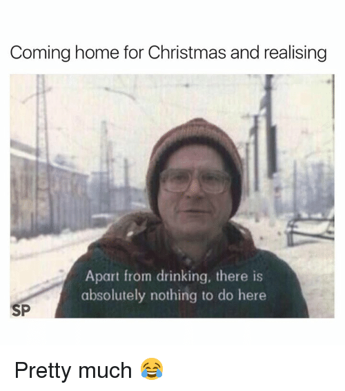 Christmas, Drinking, and Home: Coming home for Christmas and realising  Apart from drinking, there is  absolutely nothing to do here  SP Pretty much 😂