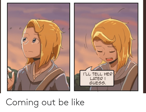 Coming Out: Coming out be like