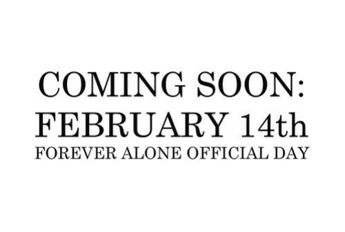 Being Alone, Soon..., and Forever: COMING SOON:  FEBRUARY 14th  FOREVER ALONE OFFICIAL DAY