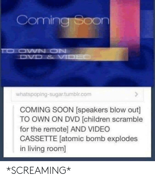 Children, Soon..., and Sugar: Coming Soon  TO OWN ON  DVD & VI  whatspoping-sugar.tumbir.com  COMING SOON [speakers blow out]  TO OWN ON DVD [children scramble  for the remote] AND VIDEO  CASSETTE [atomic bomb explodes  in living room] *SCREAMING*