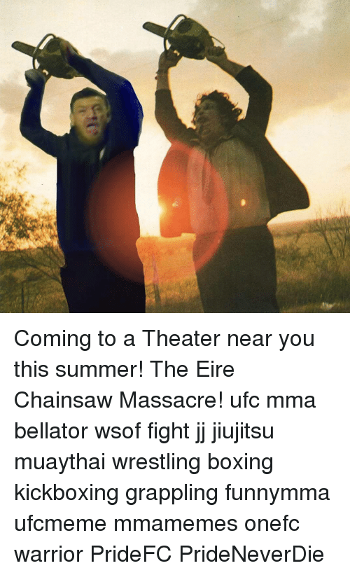 Boxing, Memes, and Ufc: Coming to a Theater near you this summer! The Eire Chainsaw Massacre! ufc mma bellator wsof fight jj jiujitsu muaythai wrestling boxing kickboxing grappling funnymma ufcmeme mmamemes onefc warrior PrideFC PrideNeverDie
