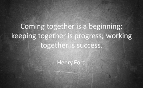 Ford, Henry Ford, and Success: Coming together is a beginning;  keeping together is progress; working  together is success.  Henry Ford