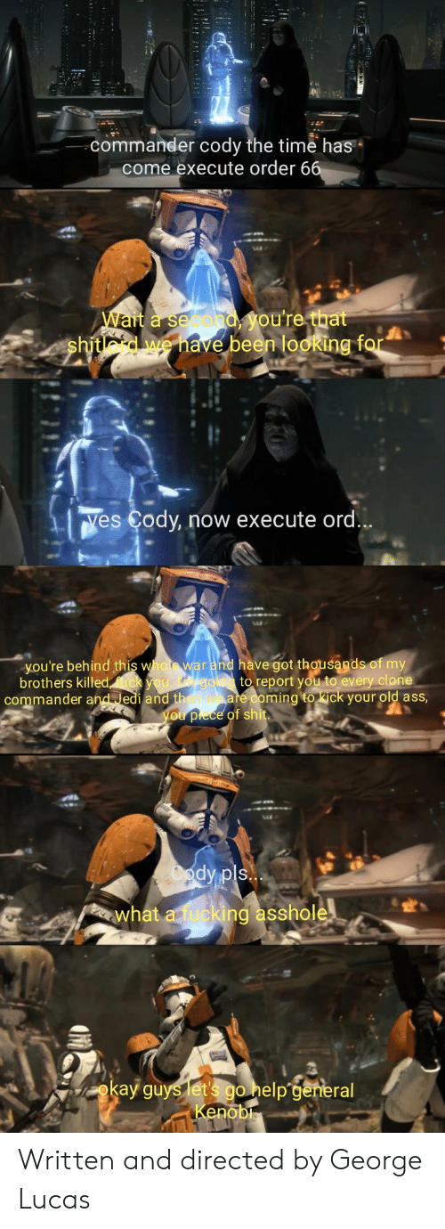 ord: commander cody the time has  come execute order 6  Wait a second  shitlord we have  been looking f  Yes Cody, now execute ord  you're behind this whot war and have got thousands of my  brothers killed  to report you to every clone  commander and Jedi and th  ming to kick your old asS  what a fucki  ing asshole  okay guys etpa  no Written and directed by George Lucas