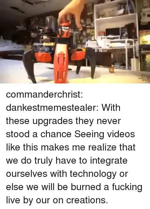 creations: commanderchrist: dankestmemestealer: With these upgrades they never stood a chance Seeing videos like this makes me realize that we do truly have to integrate ourselves with technology or else we will be burned a fucking live by our on creations.