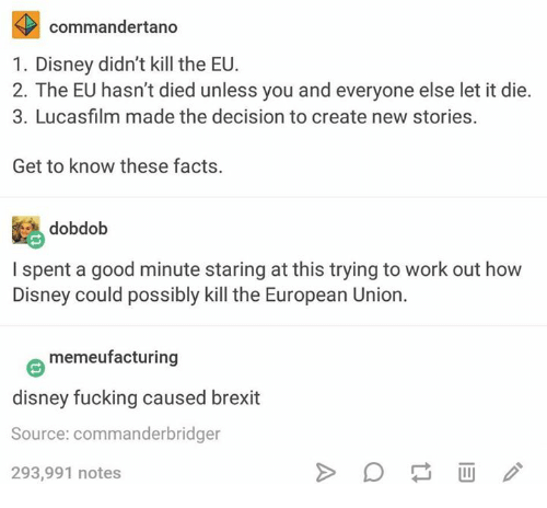 European Union: commandertano  1. Disney didn't kill the EU  2. The EU hasn't died unless you and everyone else let it die.  3. Lucasfilm made the decision to create new stories.  Get to know these facts.  dobdob  I spent a good minute staring at this trying to work out how  Disney could possibly kill the European Union  memeufacturing  disney fucking caused brexit  Source: commander bridger  293,991 notes