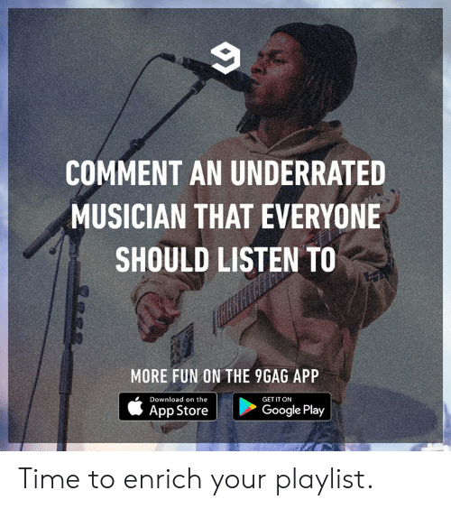 9gag, Dank, and Google: COMMENT AN UNDERRATED  MUSICIAN THAT EVERYONE  SHOULD LISTEN TO  MORE FUN ON THE 9GAG APP  Download on the  GET IT ON  App Store  Google Play Time to enrich your playlist.