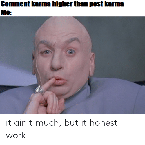 Reddit, Work, and Karma: Comment karma higher than post karma  Me: it ain't much, but it honest work