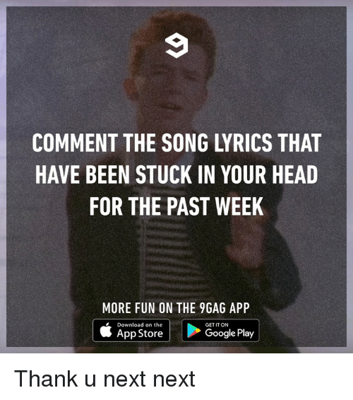 9gag, Dank, and Google: COMMENT THE SONG LYRICS THAT  HAVE BEEN STUCK IN YOUR HEAD  FOR THE PAST WEEK  MORE FUN ON THE 9GAG APP  | | Google Play  Download on the  GET IT ON  App Store Thank u next next