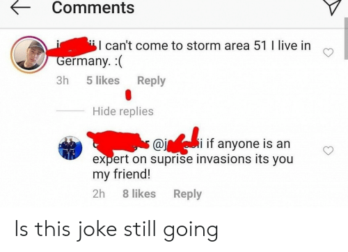 In Germany: Comments  I can't come to storm area 51 I live in  Germany. (  Reply  3h  5 likes  Hide replies  i if anyone is an  @j  expert on suprise invasions its you  my friend!  2h  8 likes  Reply Is this joke still going