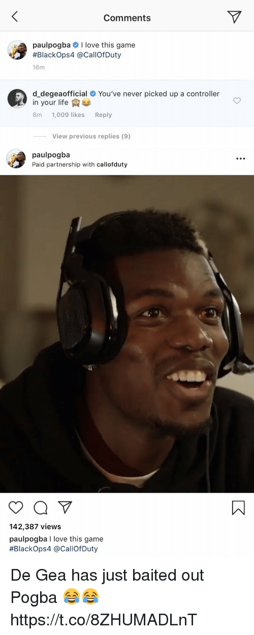 Life, Love, and Soccer: Comments  paulpogba # I love this game  #Blackops4 @CallOfDuty  16m  d_degeaofficial # You've never picked up a controller  in your life  8m 1,009 likes Reply  View previous replies (9)   paulpogba  Paid partnership with callofduty  142,387 views  paulpogba I love this game  #Blackops4 @CallofDuty De Gea has just baited out Pogba 😂😂 https://t.co/8ZHUMADLnT