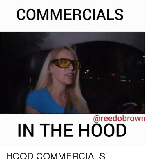 Memes, The Hood, and Hood: COMMERCIALS  @reedobrown  IN THE HOOD HOOD COMMERCIALS