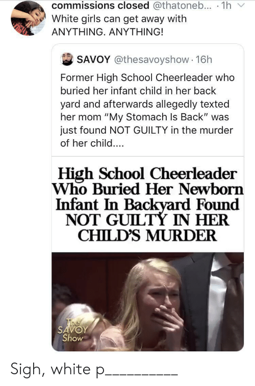 "Girls, School, and Cheerleader: commissions closed @thatoneb... 1h  White girls can get away with  ΑΝΥΤHING. ΑNYΤHING!  SAVOY @thesavoyshow 16h  Former High School Cheerleader who  buried her infant child in her back  yard and afterwards allegedly texted  her mom ""My Stomach Is Back"" was  just found NOT GUILTY in the murder  of her child....  High School Cheerleader  Who Buried Her Newborn  Infant In Backyard Found  NOT GUILTÝ IN HER  CHILD'S MURDER  The  SAVOY  Show Sigh, white p__________"