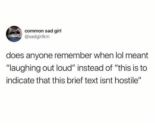"Dank, Lol, and Common: common sad girl  @sadgirlkm  does anyone remember when lol meant  ""laughing out loud"" instead of ""this is to  indicate that this brief text isnt hostile"""