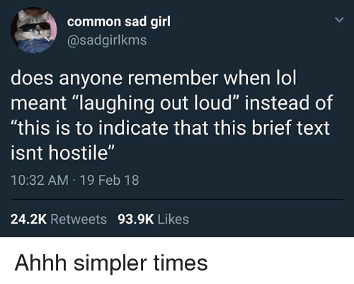 """Funny, Lol, and Common: common sad girl  @sadgirlkms  does anyone remember when lol  meant """"laughing out loud"""" instead of  """"this is to indicate that this brief text  isnt hostile""""  10:32 AM 19 Feb 18  24.2K Retweets 93.9K Likes Ahhh simpler times"""