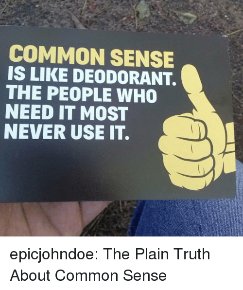 Tumblr, Blog, and Common: COMMON SENSE  IS LIKE DEODORANT.  THE PEOPLE WHO0  NEED IT MOST  NEVER USE IT. epicjohndoe:  The Plain Truth About Common Sense