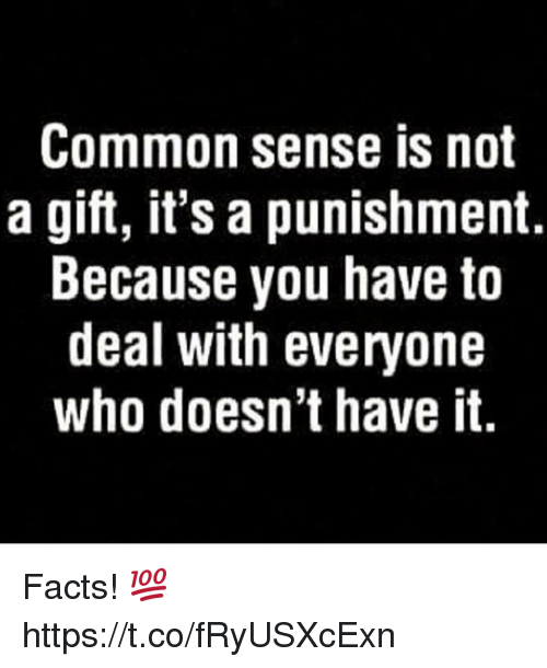 Facts, Common, and Common Sense: Common sense is not  a gift, it's a punishment.  Because you have to  deal with everyone  who doesn't have it. Facts! 💯 https://t.co/fRyUSXcExn