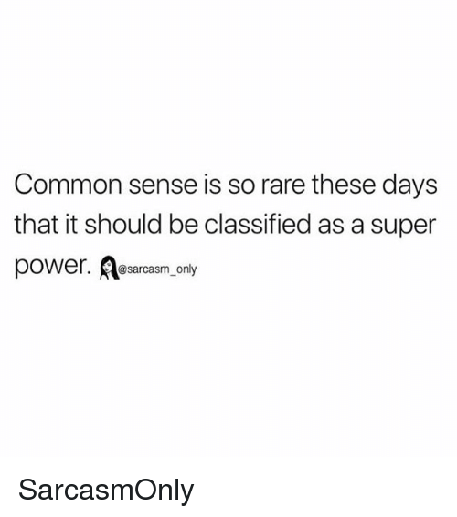 Funny, Memes, and Common: Common sense is so rare these days  that it should be classified as a super  @sarcasm_only SarcasmOnly