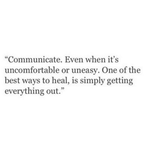 "one of the best: ""Communicate. Even when it's  uncomfortable or uneasy. One of the  best ways to heal, is simply getting  everything out."""