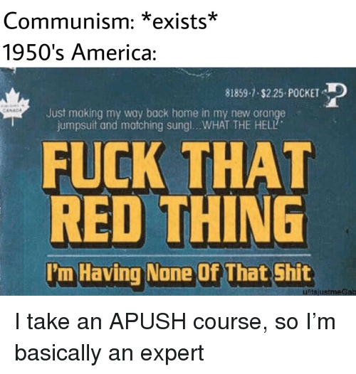 America, Shit, and Fuck: Communism: *exists*  1950's America:  81859-1 $2.25 POCKET  Just making my way back home in my new orange  jumpsuit and matching sungl.. .WHAT THE HELL  FUCK THAT  RED THING  I'm Having None Of That Shit  ufitsjustmeGab I take an APUSH course, so I'm basically an expert