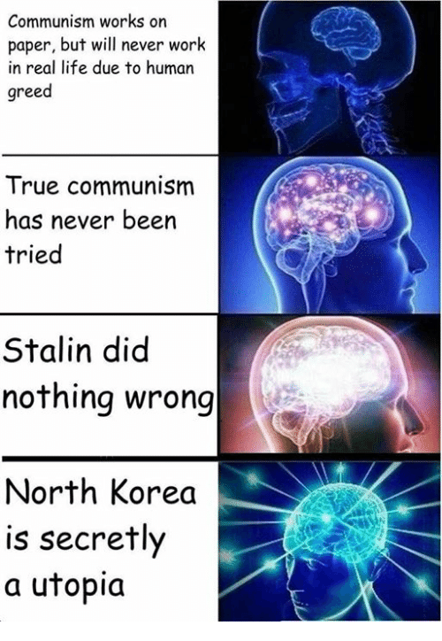 Stalinator: Communism works on  paper, but will never work  in real life due to human  greed  True communism  has never been  tried  Stalin did  nothing wrong  North Korea  is secretly  a utopia