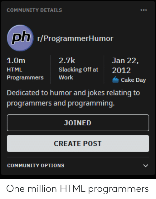 Community, Work, and Cake: COMMUNITY DETAILS  ph 7/ProgrammerHumor  2.7k  1.0m  Jan 22,  Slacking Off at  HTML  2012  Work  Programmers  Cake Day  Dedicated to humor and jokes relating to  programmers and programming.  JOINED  CREATE POST  COMMUNITY OPTIONS One million HTML programmers