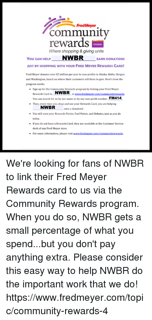 Community, Memes, and Shopping: community  FredMeyer  rewards  Where shopping & giving unite  rewards  You CAN HELNWBR EARN DONATIONS  UST BY SHOPPING WITH YOUR FRED MEYER REWARDS CARD  Fred Meyer donates over $2 million per year to non-profits in Alaska, Idaho, Oregon  and Washington, based on where their customers tell them to give. Here's how the  program works:  Sign up for the Community Rewards program by linking your Fred Meyer  Rewards Card to NWBR  You can search for us by our name or by our non-profit number FM414  Then, every time you shop and use your Rewards Card, you are helping  at www.fredmeyer.com/communityrewards.  NWBR  earn a donation!  You still earn your Rewards Points, Fuel Points, and Rebates, just as you do  today.  If you do not have a Rewards Card, they are available at the Customer Service  desk of any Fred Meyer store.  For more information, please visit www.fredmeyer.com/communityrewards. We're looking for fans of NWBR to link their Fred Meyer Rewards card to us via the Community Rewards program.  When you do so, NWBR gets a small percentage of what you spend...but you don't pay anything extra.  Please consider this easy way to help NWBR do the important work that we do! https://www.fredmeyer.com/topic/community-rewards-4