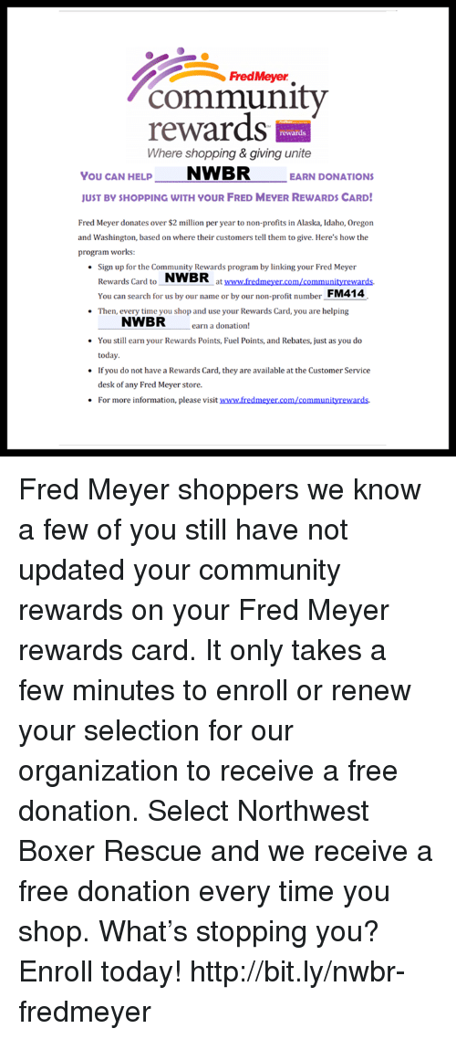 Community, Memes, and Shopping: community  FredMeyer  rewards  Where shopping & giving unite  rewards  You CAN HELNWBR EARN DONATIONS  UST BY SHOPPING WITH YOUR FRED MEYER REWARDS CARD  Fred Meyer donates over $2 million per year to non-profits in Alaska, Idaho, Oregon  and Washington, based on where their customers tell them to give. Here's how the  program works:  Sign up for the Community Rewards program by linking your Fred Meyer  Rewards Card to NWBR  You can search for us by our name or by our non-profit number FM414  Then, every time you shop and use your Rewards Card, you are helping  at www.fredmeyer.com/communityrewards.  NWBR  earn a donation!  You still earn your Rewards Points, Fuel Points, and Rebates, just as you do  today.  If you do not have a Rewards Card, they are available at the Customer Service  desk of any Fred Meyer store.  For more information, please visit www.fredmeyer.com/communityrewards. Fred Meyer shoppers we know a few of you still have not updated your community rewards on your Fred Meyer rewards card. It only takes a few minutes to enroll or renew your selection for our organization to receive a free donation. Select Northwest Boxer Rescue and we receive a free donation every time you shop. What's stopping you? Enroll today! http://bit.ly/nwbr-fredmeyer