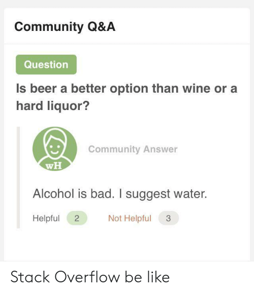 Suggest: Community Q&A  Question  Is beer a better option than wine or a  hard liquor?  Community Answer  wH  Alcohol is bad. I suggest water.  Not Helpful  Helpful  2 Stack Overflow be like