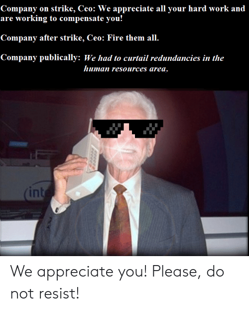 Fire, Work, and Appreciate: Company on strike, Ceo: We appreciate all your hard work and  are working to compensate you!  Company after strike, Ceo: Fire them all.  Company publically: We had to curtail redundancies in the  human resources area.  (int We appreciate you! Please, do not resist!
