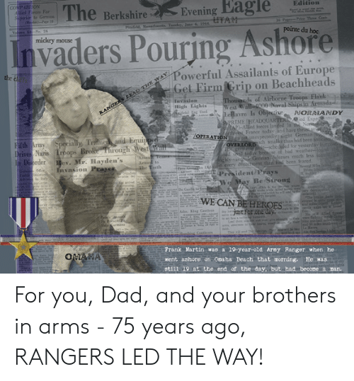 Bad, Dad, and Martin: (COMPARISON  Alied Firces For  Sperior to Gernon  The  Edition  Evening Eagle  Berkshire  UTAH  16 Pagr-Price Thaee Ceete  PaS4 Memede Tendas, Jane 6 1944  Velme Ne 28  pointe du hoc  Pouring Ashore  Invaders  mickey  mouse  Powerful Assailants of Europe  Get Firm Grip  the  Beachheads  on  Thouseds of Airborne Troops Flank  West Wall-4000 Naval Ships in Armada-  LeBavre Is Objective  UPREME HEADOUARTER Aied Expediay  AP)-Alied forces landed in the Nornaidy  orthswes France today and have thrusts  Iuvasion  High Lighis  Aal Eee Used  RANGERS LEAD THE WAY  PNORMANDY  /OPERATION ptanexpectedly alight German o  Fifth Army  Drives Naris Troops Broke Through West all  Disorder  Specially Traine and Equipper  OVERLOESnch smaller than had been antici  F i-scheduled for vesterdav lutpose  ned ntil today because of bad weather found th  ichly-vainted Gerinan defenses much less lomde  every départicent than iad been feared.  ev. Mr. Hayden's  Invasion ragen  KM m - President PraYs  Armed to  The Teeth  One0e  P  everal Mee  L  nd e aY e Sirons  y  enia  e Lanle trke m Y  i  WE CAN BE HEROES  f th  The tns ei  dee Kisa Caneo  wA  He d  Hele &mn  ri-  and to mie ah  d lesT  Bembiog Continoes  Frank Martin was a 19-year-old Army Ranger when he  OMANA  went ashore on Omaha Beach that morning.  He was  still 19 at the end of the day, but had beccme a man. For you, Dad, and your brothers in arms - 75 years ago, RANGERS LED THE WAY!