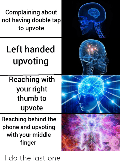 Phone, One, and Left Handed: Complaining about  not having double tap  to upvote  Left handed  upvoting  Reaching with  your right  thumb to  upvote  Reaching behind the  phone and upvoting  with your middle  finger I do the last one