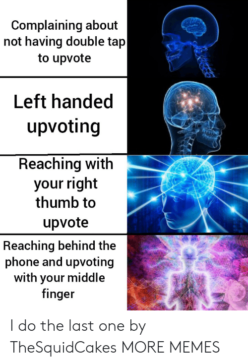 Dank, Memes, and Phone: Complaining about  not having double tap  to upvote  Left handed  upvoting  Reaching with  your right  thumb to  upvote  Reaching behind the  phone and upvoting  with your middle  finger I do the last one by TheSquidCakes MORE MEMES