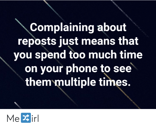 Phone, Too Much, and Time: Complaining about  reposts just means that  you spend too much time  on your phone to see  them multiple times. Me🔀irl