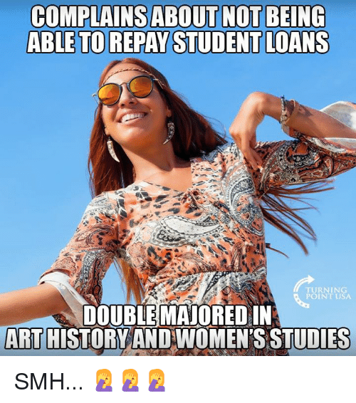 Memes, Smh, and Loans: COMPLAINSABOUT NOT BEING  ABLE TO REPAY STUDENT LOANS  TURNING  POINT USA  DOUBLE MAJORED IN  ART HISTORYAND WOMEN'S STUDIES SMH... 🤦♀️🤦♀️🤦♀️