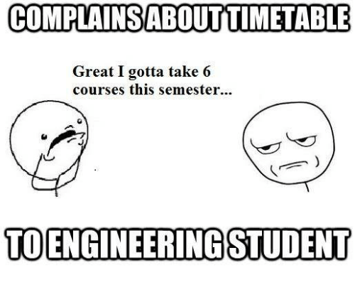 take 6: COMPLAINSABOUTITIMETABLE  Great I gotta take 6  courses this semester...  TOENGINEERINGSSTUDENT