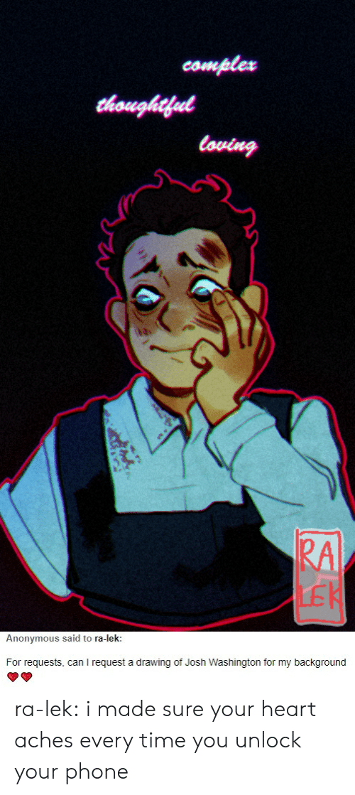 Phone, Tumblr, and Anonymous: comples  loving  RA  LE   Anonymous said to ra-lek  For requests, can l request a drawing of Josh Washington for my background ra-lek:  i made sure your heart aches every time you unlock your phone