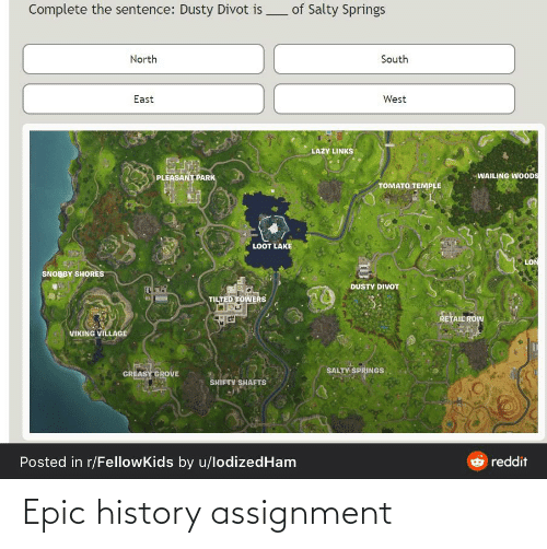 Salty Springs: Complete the sentence: Dusty Divot is of Salty Springs  North  South  East  West  LAZY LINKS  WAILING WOODS  PLEASANT PARK  TOMATO TEMPLE  LOOT LAKE  LON  SNOBBY SHORES  DUSTY DIVOT  TILTED TOWERS  RETAIL ROW  VIKING VILLAGE  SALTY SPRINGS  GREASY GROVE  SHIFTY SHAFTS  Posted in r/FellowKids by u/lodizedHam  Oreddit Epic history assignment