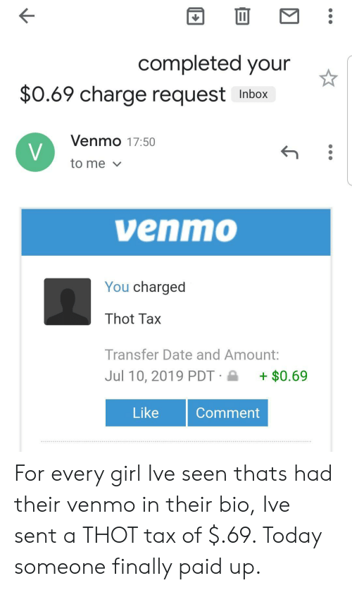 Thot, Date, and Girl: completed your  $0.69 charge request  Inbox  Venmo 17:50  V  to me  venmo  You charged  Thot Tax  Transfer Date and Amount:  Jul 10, 2019 PDT  $0.69  Like  Comment For every girl Ive seen thats had their venmo in their bio, Ive sent a THOT tax of $.69. Today someone finally paid up.