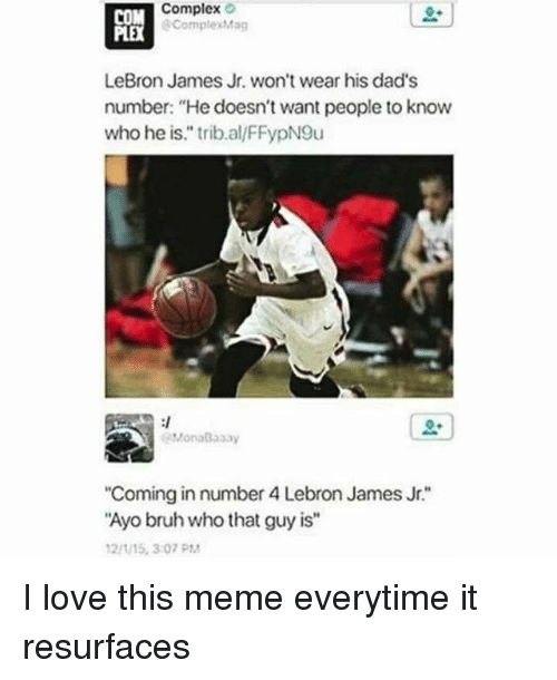 """Bruh, Complex, and LeBron James: Complex  PORK  ComplexMag  LeBron James Jr. won't wear his dad's  number: """"He doesn't want people to know  who he is."""" trib.al/FFypN9u  MonaBaaay  Coming in number 4 Lebron James Jr.""""  Ayo bruh who that guy is""""  21/15, 3:07 PM I love this meme everytime it resurfaces"""