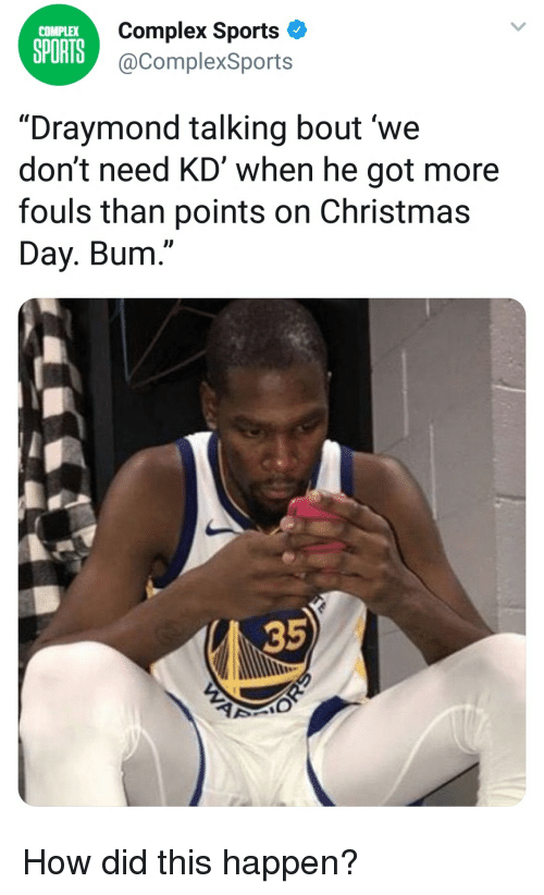 """Christmas, Complex, and Sports: Complex Sports  @ComplexSports  COMPLEX  SPORTS  """"Draymond talking bout 'we  don't need KD' when he got more  fouls than points on Christmas  Day. Bum.""""  35  2 How did this happen?"""