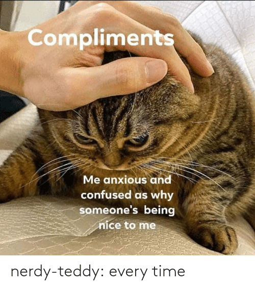 To Me: Compliments  Me anxious and  confused as why  someone's being  nice to me nerdy-teddy:  every time