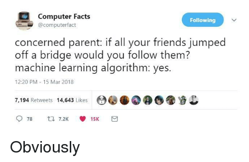 Facts, Friends, and Computer: Computer Facts  @computerfact  Following  concerned parent: if all your friends jumped  off a bridge would you follow them?  machine learning algorithm: yes.  12:20 PM 15 Mar 2018  7,194 Retweets 14,643 Likes00 Obviously