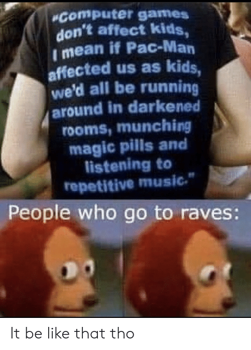 Running Around: Computer games  don't affect kids,  I mean if Pac-Man  affected us as kids,  we'd all be running  around in darkened  rooms,munching  magic pills and  listening to  repetitive music  People who go to raves: It be like that tho