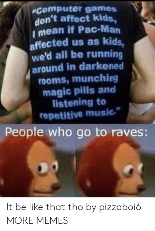 Running Around: Computer games  don't affect kids,  I mean if Pac-Man  affected us as kids,  we'd all be running  around in darkened  rooms,munching  magic pills and  listening to  repetitive music  People who go to raves: It be like that tho by pizzaboi6 MORE MEMES