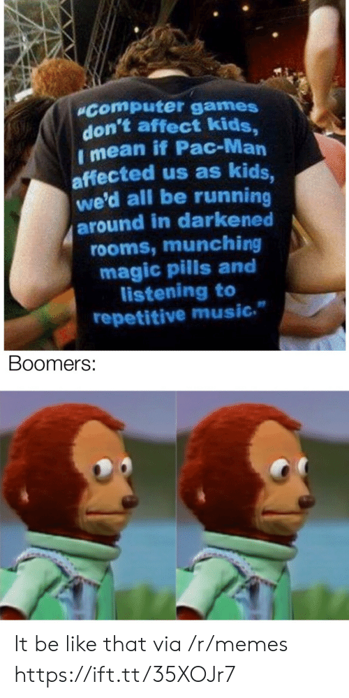 """Running Around: """"Computer games  don't affect kids,  I mean if Pac-Man  affected us as kids,  we'd all be running  around in darkened  rooms, munching  magic pills and  listening to  repetitive music.  Boomers: It be like that via /r/memes https://ift.tt/35XOJr7"""
